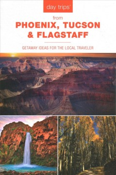 Day trips from Phoenix, Tucson & Flagstaff / Getaway Ideas for the Local Traveler