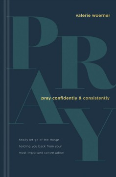 Pray Confidently and Consistently - Finally Let Go of the Things Holding You Back from Your Most Important Conversation