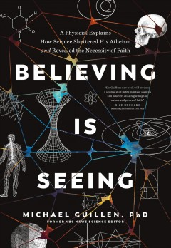Believing Is Seeing - A Physicist Explains How Science Shattered His Atheism and Revealed the Necessity of Faith