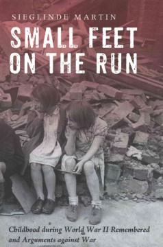 Small feet on the run : childhood during World War II remembered and arguments against war