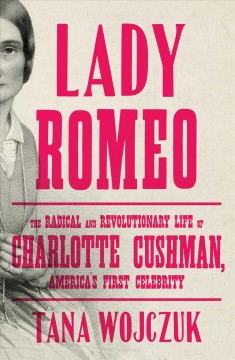 Lady Romeo - the radical and revolutionary life of Charlotte Cushman, America's first celebrity