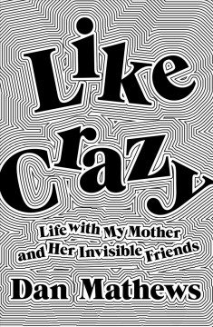 Like Crazy - Life With My Mother and Her Invisible Friends