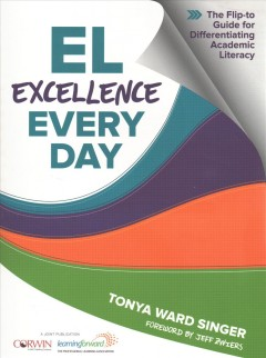 EL excellence every day - the flip-to guide for differentiating academic literacy / Tonya Ward Singer ; foreword by Jeff Zwiers.