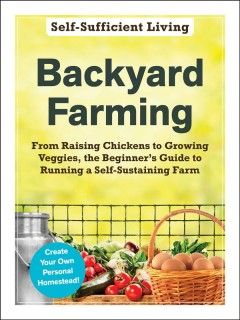 Self-sufficient living- backyard farming - from raising chickens to growing veggies, the beginner's guide to running a self-sustaining farm.