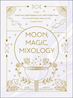 Moon, magic, mixology - from lunar love potions to the solar eclipse cocktail, 70 celestial drinks infused with cosmic power