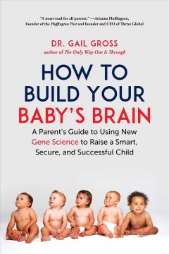 How to Build Your Baby's Brain - A Parent's Guide to Using New Gene Science to Raise a Smart, Secure, and Successful Child