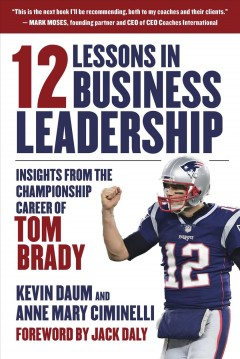 12 Lessons in Business Leadership - Insights from the Championship Career of Tom Brady