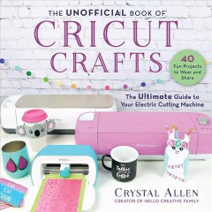 The unofficial book of Cricut crafts : the ultimate guide to your electric cutting machine