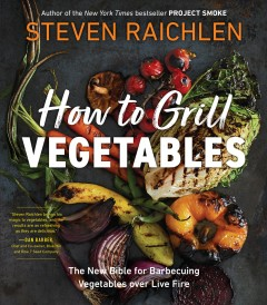 How to grill vegetables : the new bible for barbecuing vegetables over live fire