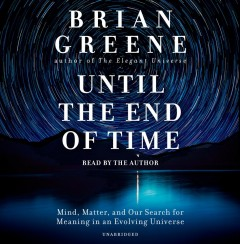 Until the end of time - mind, matter, and our search for meaning in an evolving universe