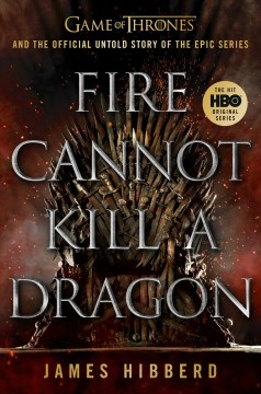Fire Cannot Kill a Dragon Game of Thrones and the Official Untold Story of the Epic Series