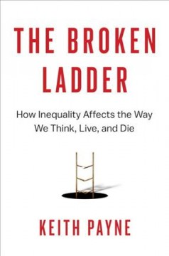 The broken ladder : how inequality affects the way we think, live, and die