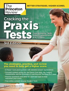 Cracking the Praxis Tests (Core Academic Skills + Subject Assessments + PLT Exams), 3rd Edition The Strategies, Practice, and Review You Need to Help Get a Higher Score