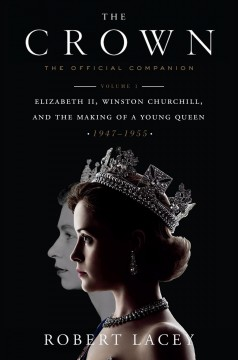 The crown - the official companion. Volume 1, Elizabeth II, Winston Churchill, and the making of a young queen, (1947-1955)