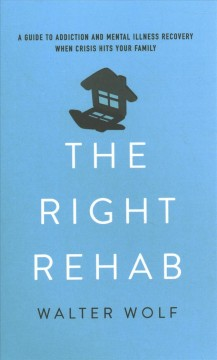 The right rehab - a guide to addiction and mental illness recovery when crisis hits your family