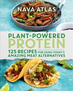 Plant-powered protein - 125 recipes for using today's amazing meat alternatives