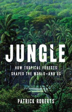 Jungle - how tropical forests shaped the world-and us
