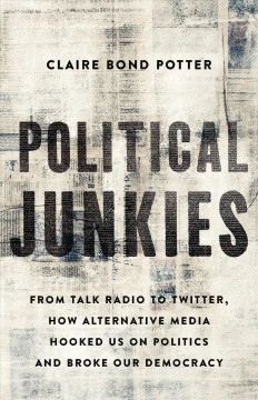 Political junkies - from talk radio to twitter, how alternative media hooked us on politics and broke our democracy