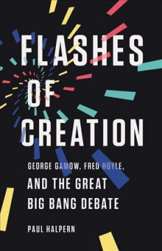 Flashes of creation - George Gamow, Fred Hoyle, and the great Big bang debate