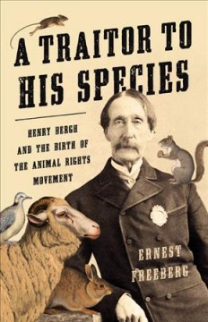 A Traitor to His Species Henry Bergh and the Birth of the Animal Rights Movement