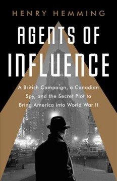 Agents of influence - a British campaign, a Canadian spy, and the secret plot to bring America into World War II