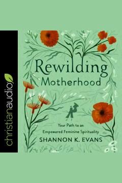 Rewilding motherhood - your path to an empowered feminine spirituality