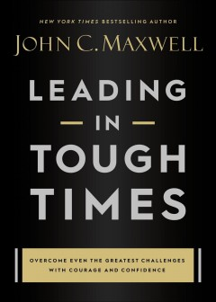 Leading in tough times - overcome even the greatest challenges with courage and confidence