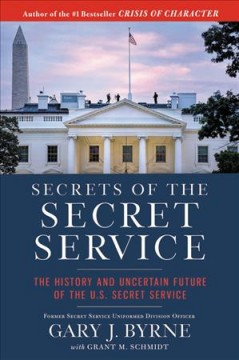 Secrets of the Secret Service : the history and uncertain future of the U.S. Secret Service