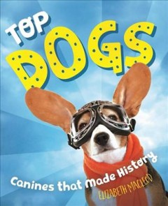 Top Dogs: True Stories of Canines That Made History