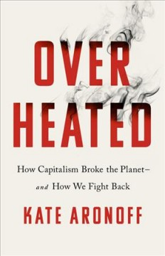 Overheated - how capitalism broke the planet--and how we fight back