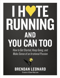 I hate running and you can too - how to get started, keep going, and make sense of an irrational passion