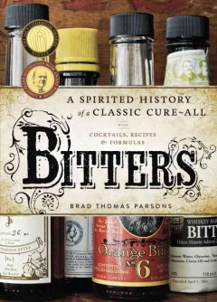 Bitters - a spirited history of a classic cure-all, with cocktails, recipes, and formulas