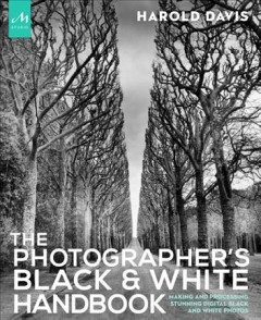 The photographer's black & white handbook : making and processing stunning digital black and white photos