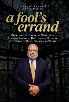 A fool's errand - creating the National Museum of African American History and Culture in the age of Bush, Obama, and Trump