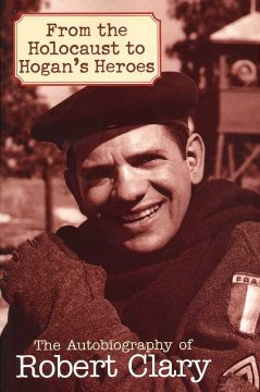 From the Holocaust to Hogan's Heroes - the autobiography of Robert Clary