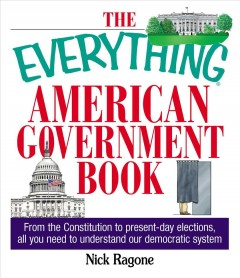 The Everything American Government Book : From the Constitution to Present-Day Elections, All You Need to Understand Our Democratic System
