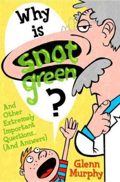 Why is Snot Green? And Other Extremely Important Questions (and Answers)