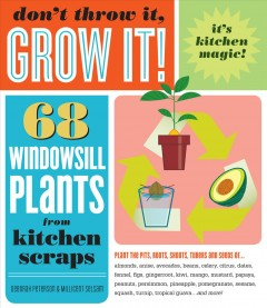 Don't Throw It, Grow It! : 68 Windowsill Plants from Kitchen Scraps