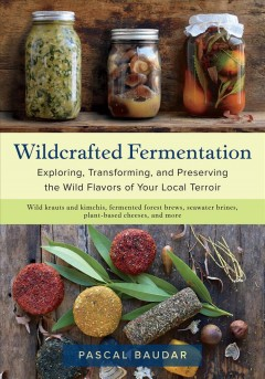 Wildcrafted Fermentation - Exploring, Transforming, and Preserving the Wild Flavors of Your Local Terroir
