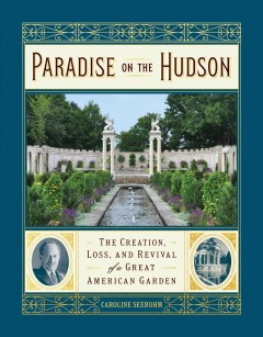 Paradise on the Hudson - the creation, loss, and revival of a great American garden