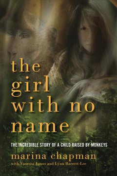 The girl with no name : the incredible story of a child raised by monkeys