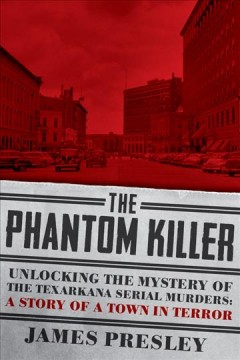The phantom killer : unlocking the mystery of the Texarkana serial murders: the story of a town in terror