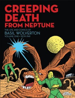 Creeping death from Neptune - the life and comics of Basil Wolverton. Volume one, 1909-1941