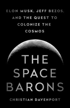 The Space Barons: Jeff Bezos, Elon Musk, and the Quest to Colonize the Cosmos