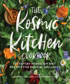 The Kosmic kitchen cookbook - everyday herbalism and recipes for radical wellness