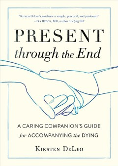 Present through the end - a caring companion's guide for accompanying the dying