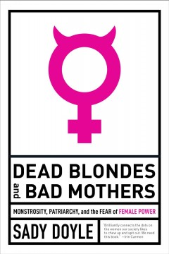 Dead blondes and bad mothers - monstrosity, patriarchy, and the fear of female power