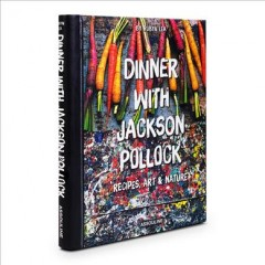 Dinner with Jackson Pollock : Recipes, Art & Nature