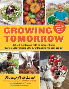Growing Tomorrow : a Farm-to-table Journey in Photos and Recipes. Behind the Scenes with 18 Extraordinary Sustainable Farmers Who Are Changing the Way We Eat