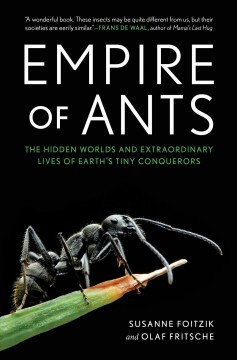 Empire of ants - the hidden worlds and extraordinary lives of earth's tiny conquerors